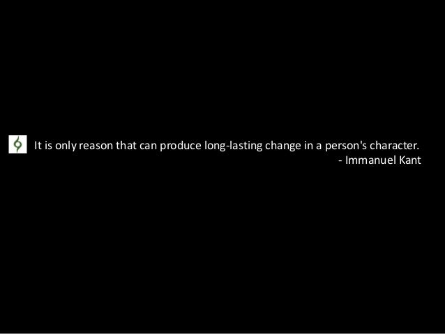 It is only reason that can produce long-lasting change in a person's character. - Immanuel Kant