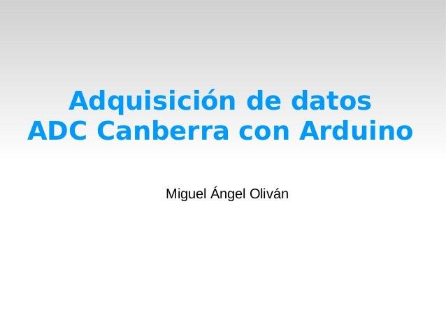 Adquisición de datosADC Canberra con ArduinoMiguel Ángel Oliván