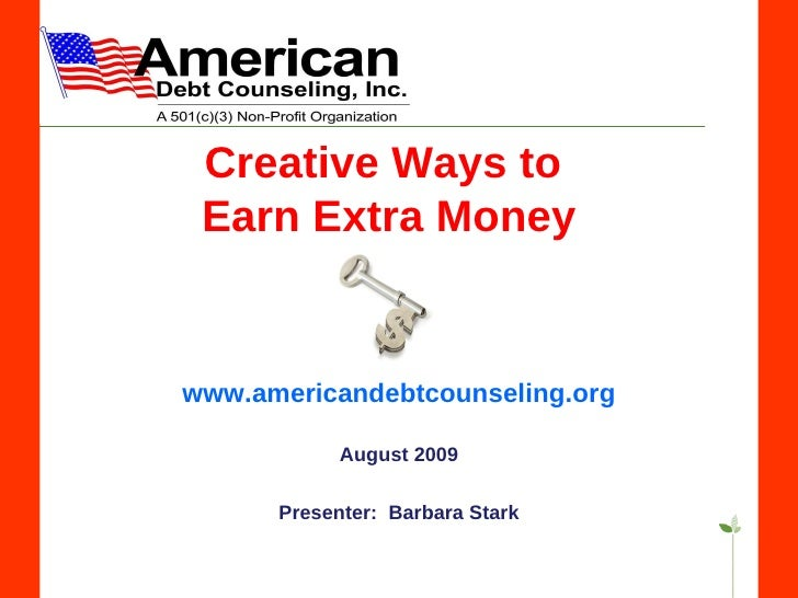 Creative Ways to  Earn Extra Money www.americandebtcounseling.org August 2009 Presenter:  Barbara Stark