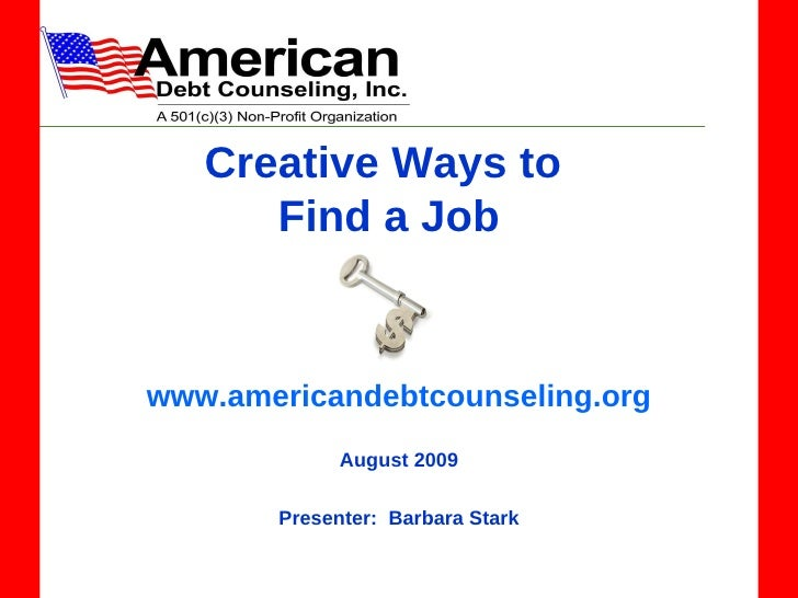 Creative Ways to  Find a Job www.americandebtcounseling.org August 2009 Presenter:  Barbara Stark