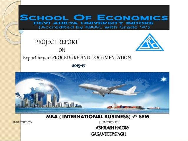 PROJECT REPORT ON Export-import PROCEDURE AND DOCUMENTATION 2015-17 MBA ( INTERNATIONAL BUSINESS) 3rd SEM SUBMITTED TO : S...