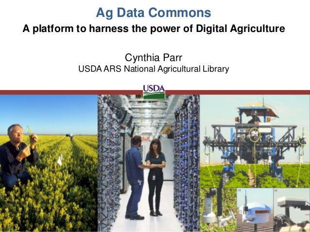 Ag Data Commons Cynthia Parr USDA ARS National Agricultural Library A platform to harness the power of Digital Agriculture