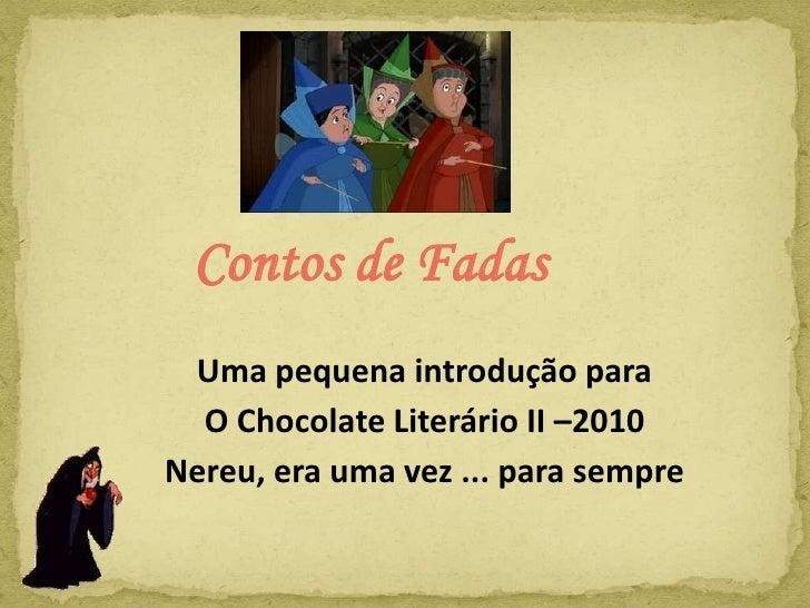 Contos de Fadas <br />Uma pequena introdução para <br />O Chocolate Literário II –2010<br />Nereu, era uma vez ... para se...