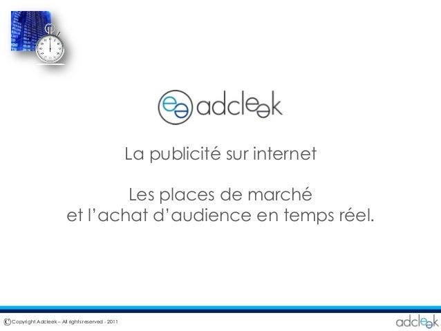 La publicité sur internet Les places de marché et l'achat d'audience en temps réel. Copyright Adcleek – All rights reserve...
