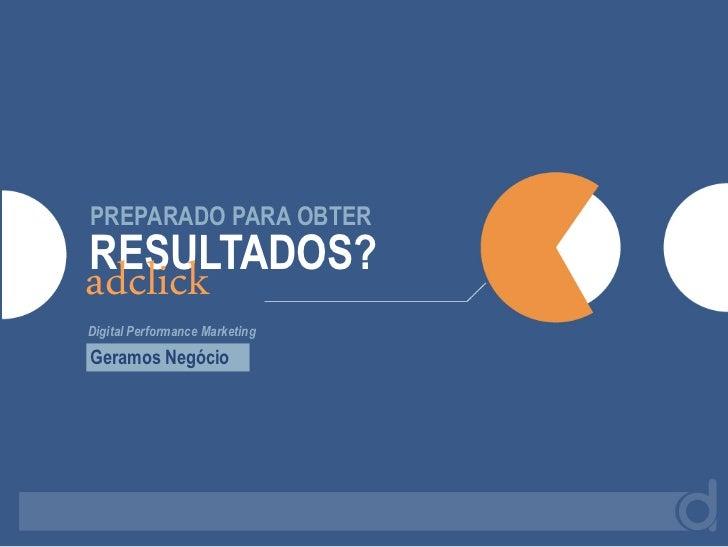 PREPARADO PARA OBTERRESULTADOS?adclickDigital Performance MarketingGeramos Negócio