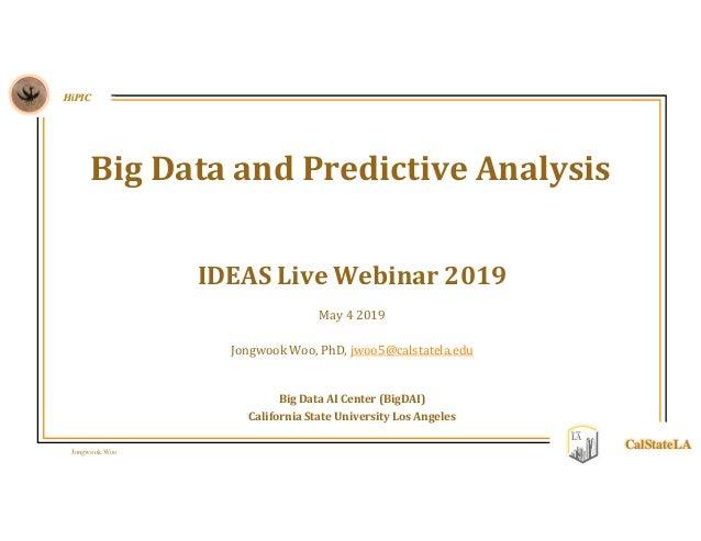 Jongwook Woo HiPIC CalStateLA IDEAS Live Webinar 2019 May 4 2019 Jongwook Woo, PhD, jwoo5@calstatela.edu Big Data AI Cente...