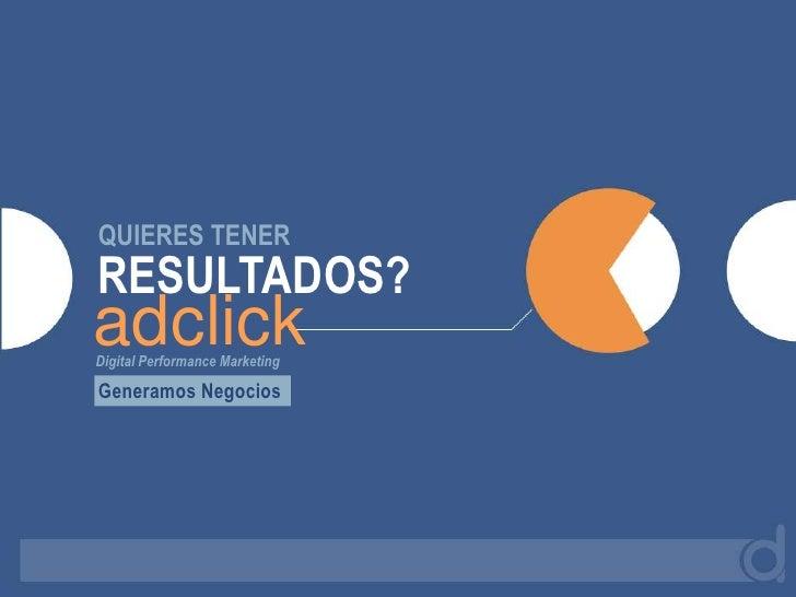 QUIERES TENER<br />RESULTADOS?<br />adclick<br />Digital Performance Marketing<br />Generamos Negocios<br />