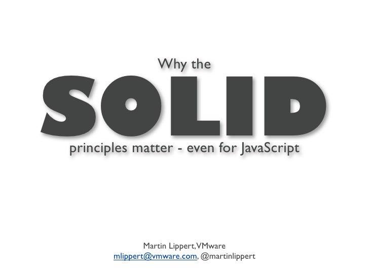 Why theSOLIDprinciples matter - even for JavaScript               Martin Lippert,VMware       mlippert@vmware.com, @martin...
