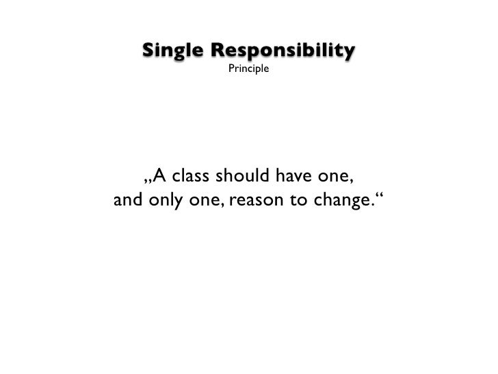 """Single Responsibility             Principle   """"A class should have one,and only one, reason to change."""""""