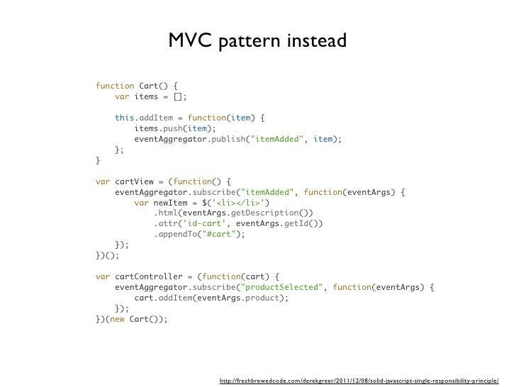 MVC pattern insteadfunction Cart() {    var items = [];    this.addItem = function(item) {        items.push(item);       ...