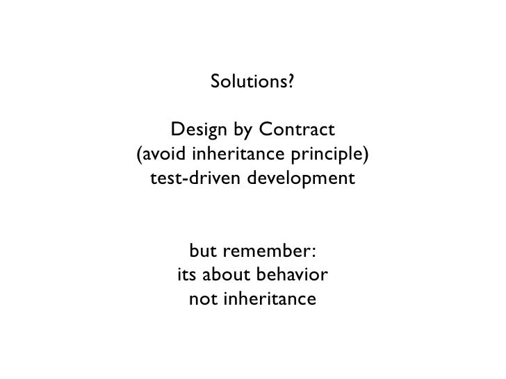 Solutions?    Design by Contract(avoid inheritance principle)  test-driven development       but remember:     its about b...