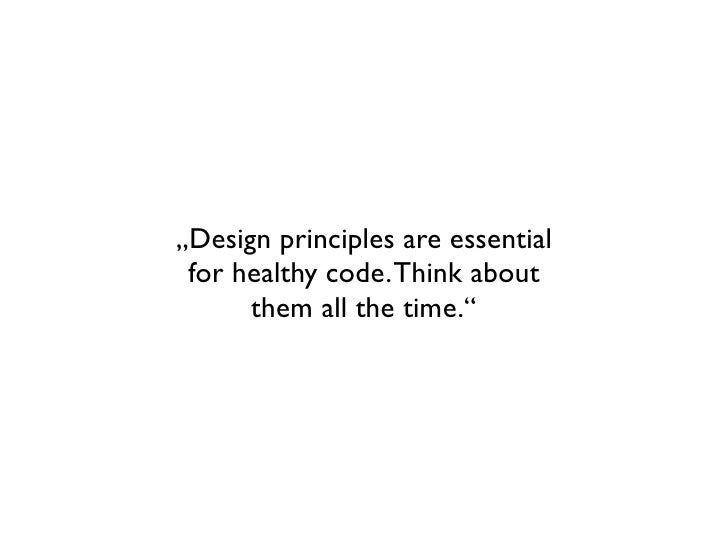 """""""Design principles are essential for healthy code. Think about      them all the time."""""""