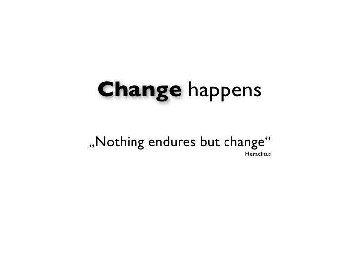"""Change happens""""Nothing endures but change""""                        Heraclitus"""