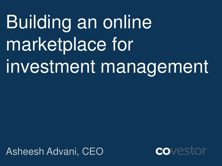 Building an onlinemarketplace forinvestment managementAsheesh Advani, CEO