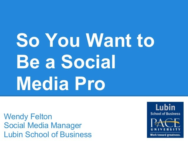 So You Want to   Be a Social   Media ProWendy FeltonSocial Media ManagerLubin School of Business