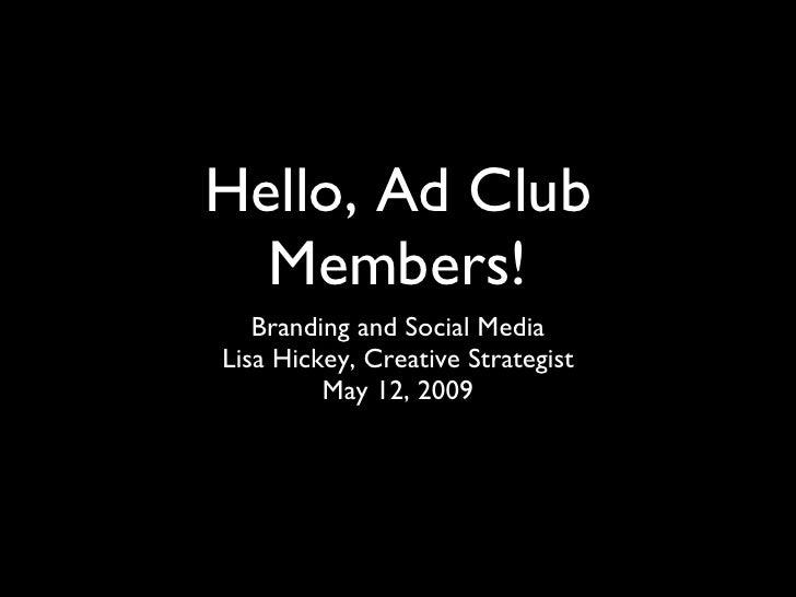 Hello, Ad Club Members! <ul><li>Branding and Social Media </li></ul><ul><li>Lisa Hickey, Creative Strategist </li></ul><ul...