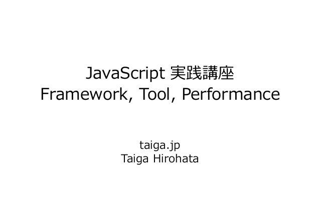 JavaScript 実践講座Framework, Tool, Performancetaiga.jpTaiga Hirohata