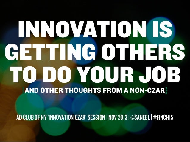 INNOVATION IS GETTING OTHERS TO DO YOUR JOB {AND OTHER THOUGHTS FROM A NON-CZAR}  AD CLUB OF NY 'INNOVATION CZAR' SESSION ...