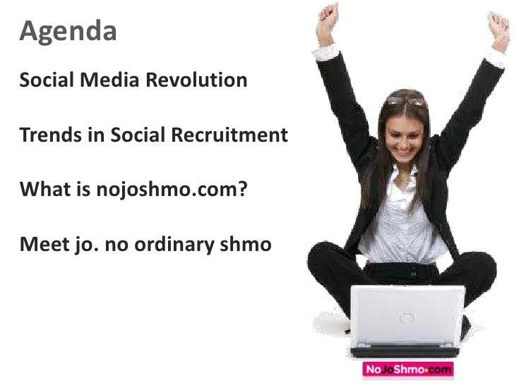 Agenda<br />Social Media Revolution<br />Trends in Social Recruitment<br />What is nojoshmo.com?<br />Meet jo. no ordinary...