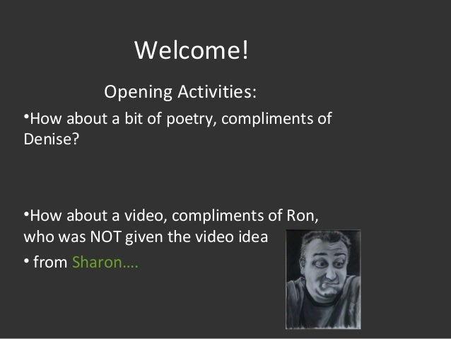 Welcome! Opening Activities: •How about a bit of poetry, compliments of Denise? •How about a video, compliments of Ron, wh...