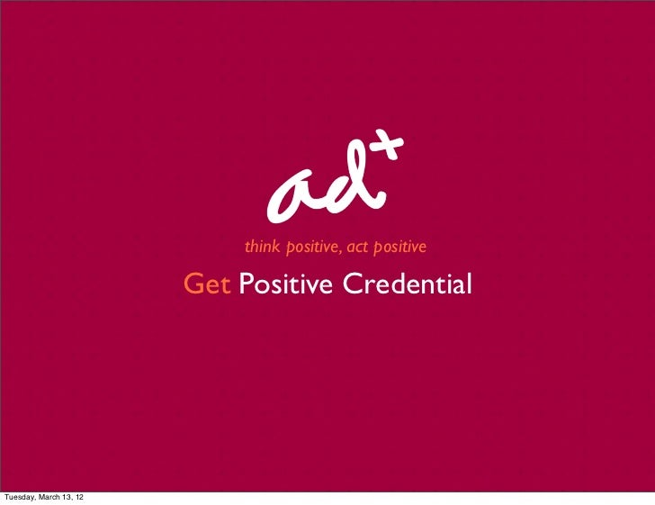 think positive, act positive                        Get Positive CredentialTuesday, March 13, 12