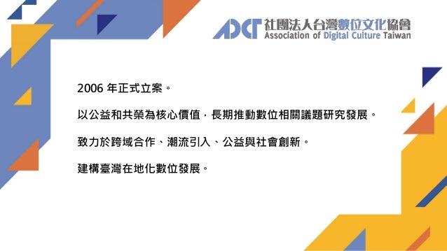 2006 年正式立案。 以公益和共榮為核心價值,長期推動數位相關議題研究發展。 致力於跨域合作、潮流引入、公益與社會創新。 建構臺灣在地化數位發展。