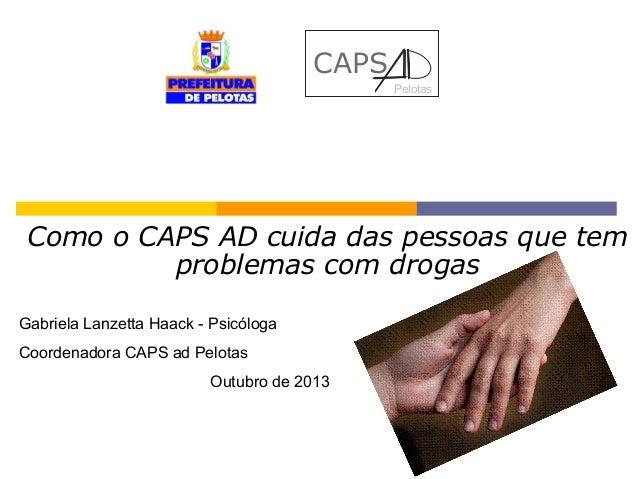 CAPS Pelotas  Como o CAPS AD cuida das pessoas que tem problemas com drogas Gabriela Lanzetta Haack - Psicóloga Coordenado...