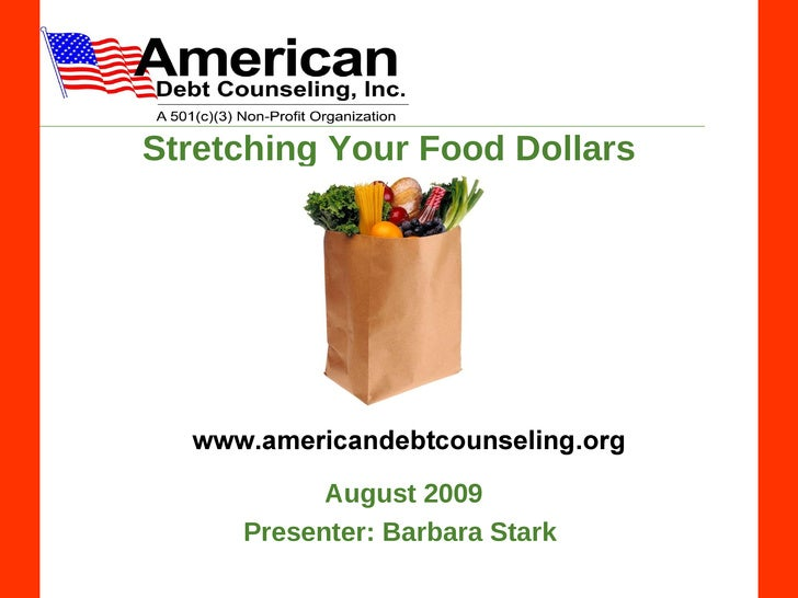 Stretching Your Food Dollars www.americandebtcounseling.org August 2009 Presenter:   Barbara Stark
