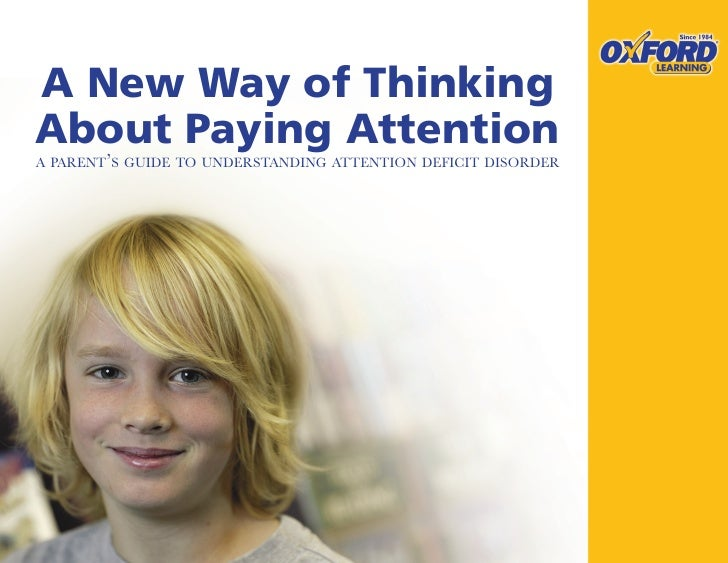 A New Way of Thinking About Paying Attention A PARENT'S GUIDE TO UNDERSTANDING ATTENTION DEFICIT DISORDER                 ...
