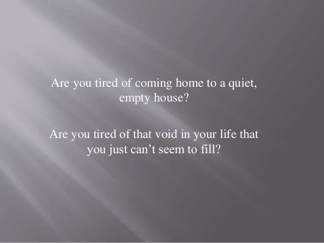 Are you tired of coming home to a quiet, empty house? Are you tired of that void in your life that you just can't seem to ...