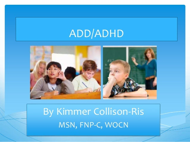 ADD/ADHD By Kimmer Collison-Ris MSN, FNP-C, WOCN