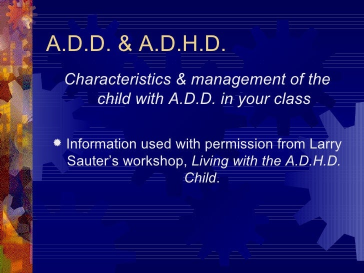 A.D.D. & A.D.H.D. <ul><li>Characteristics & management of the child with A.D.D. in your class </li></ul><ul><li>Informatio...