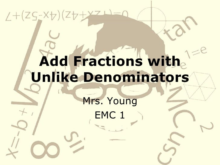 Add Fractions with Unlike Denominators Mrs. Young EMC 1