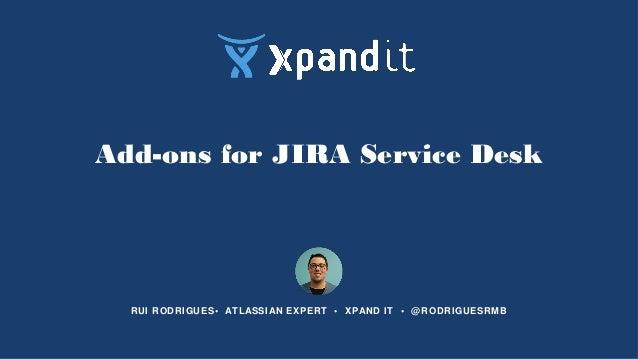 Add-ons for JIRA Service Desk RUI RODRIGUES• ATLASSIAN EXPERT • XPAND IT • @RODRIGUESRMB