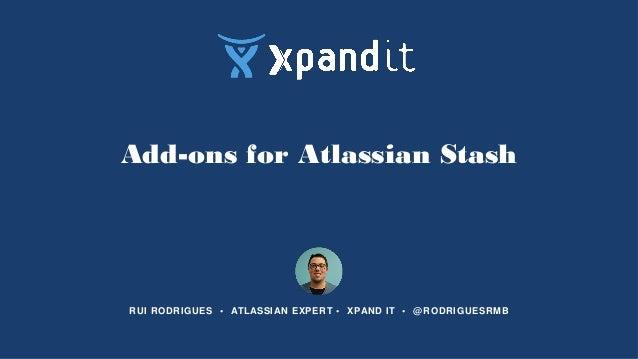Add-ons for Atlassian Stash RUI RODRIGUES • ATLASSIAN EXPERT • XPAND IT • @RODRIGUESRMB