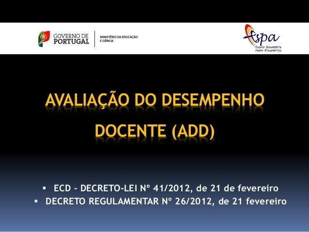 AVALIAÇÃO DO DESEMPENHO            DOCENTE (ADD)  ECD – DECRETO-LEI Nº 41/2012, de 21 de fevereiro DECRETO REGULAMENTAR ...