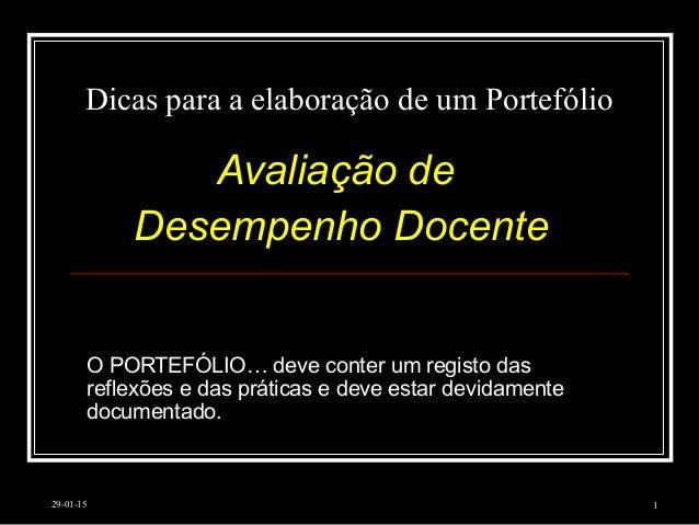 29-01-15 1 Dicas para a elaboração de um Portefólio Avaliação de Desempenho Docente O PORTEFÓLIO… deve conter um registo d...