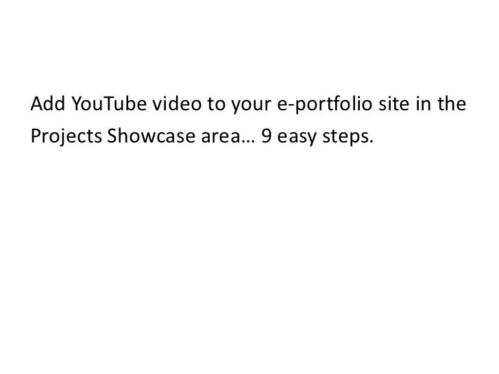 Add YouTube video to your e-portfolio site in the<br />Projects Showcase area… 9 easy steps.<br />