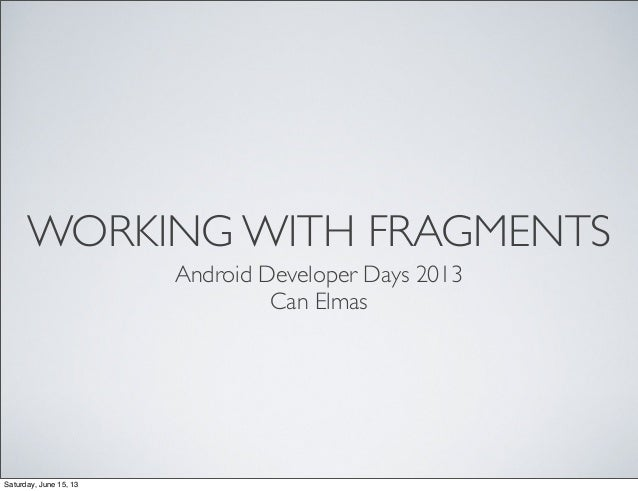 WORKING WITH FRAGMENTS Android Developer Days 2013 Can Elmas Saturday, June 15, 13