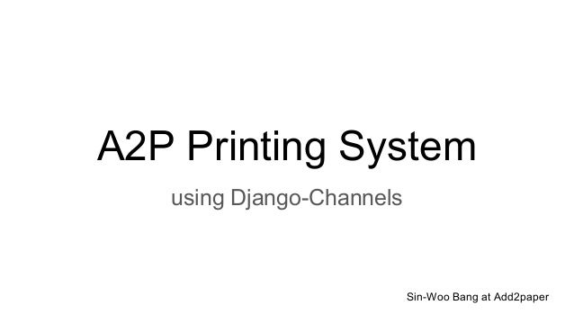 A2P Printing System using Django-Channels Sin-Woo Bang at Add2paper