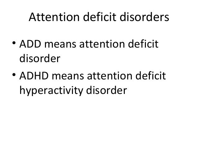 Attention deficit disorders • ADD means attention deficit disorder • ADHD means attention deficit hyperactivity disorder