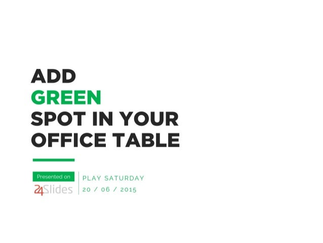 ADD  GREEN  SPOT IN YOUR OFFICE TABLE  PLAY SATURDAY 20 /  06 /  2015