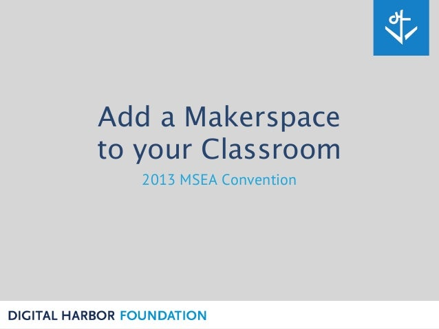 Add a Makerspace to your Classroom 2013 MSEA Convention