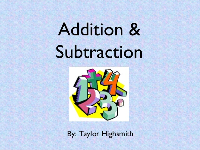 Addition &Subtraction By: Taylor Highsmith