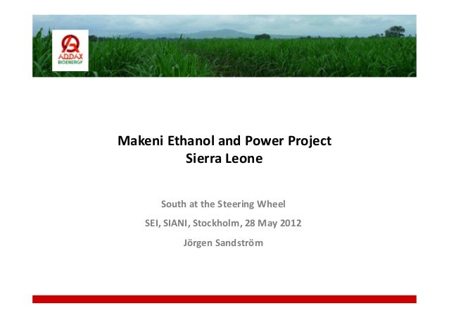 Makeni Ethanol and Power ProjectSierra LeoneSouth at the Steering WheelSEI, SIANI, Stockholm, 28 May 2012Jörgen Sandström