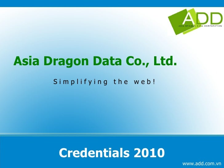 Credentials 2010 <ul>Asia Dragon Data Co., Ltd. <ul><ul><li>S i m p l i f y i n g  t h e  w e b ! </li></ul></ul></ul>www....