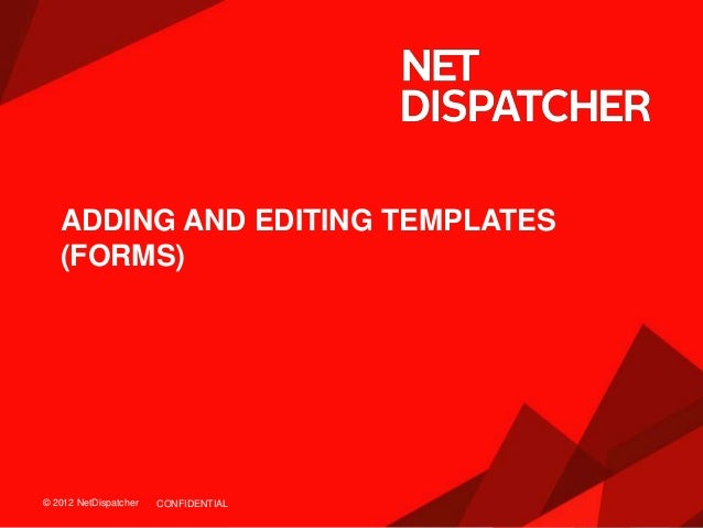 © 2012 NetDispatcher© 2012 NetDispatcher ADDING AND EDITING TEMPLATES (FORMS) CONFIDENTIAL