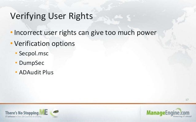 17 • Incorrect user rights can give too much power • Verification options • Secpol.msc • DumpSec • ADAudit Plus Verifying ...
