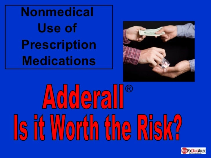 Nonmedical  Use of  Prescription Medications Adderall ® Is it Worth the Risk?