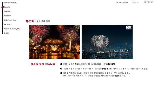 한화 : 불꽃 축제 주최 '불꽃을 통한 희망나눔' 2000년도 이후 한화에서 매년 가을 꾸준히 개최하는 공익사업 축제 시민들이 함께 즐기는 축제이자 서울의 대표적인 문화상품으로, 해마다 규모가 커지고 수준도 높아지고 있...